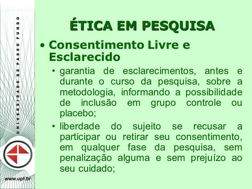 ÉTICA EM PESQUISA Consentimento Livre e Esclarecido garantia de esclarecimentos, antes e durante o curso da pesquisa, sobre a metodologia, informando