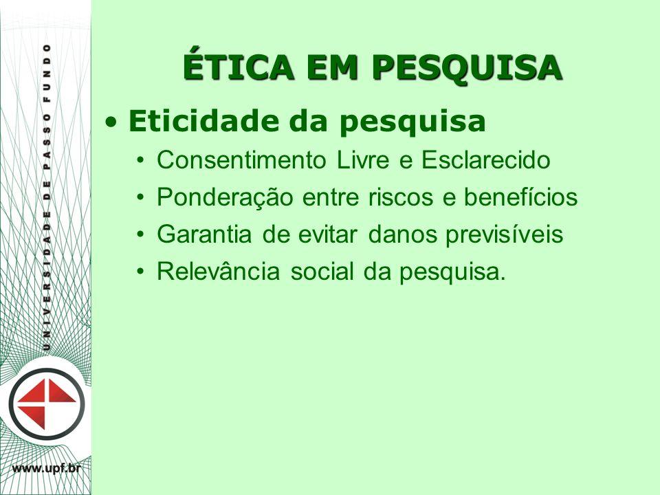 ÉTICA EM PESQUISA Eticidade da pesquisa Consentimento Livre e Esclarecido Ponderação entre riscos e benefícios Garantia de evitar danos previsíveis Re