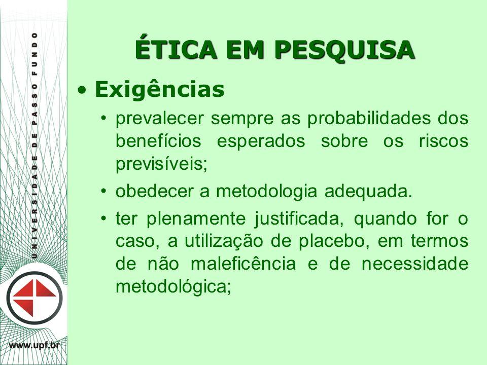 ÉTICA EM PESQUISA Exigências prevalecer sempre as probabilidades dos benefícios esperados sobre os riscos previsíveis; obedecer a metodologia adequada