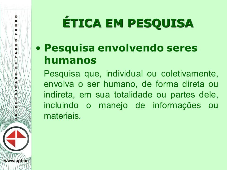 ÉTICA EM PESQUISA Pesquisa envolvendo seres humanos Pesquisa que, individual ou coletivamente, envolva o ser humano, de forma direta ou indireta, em s