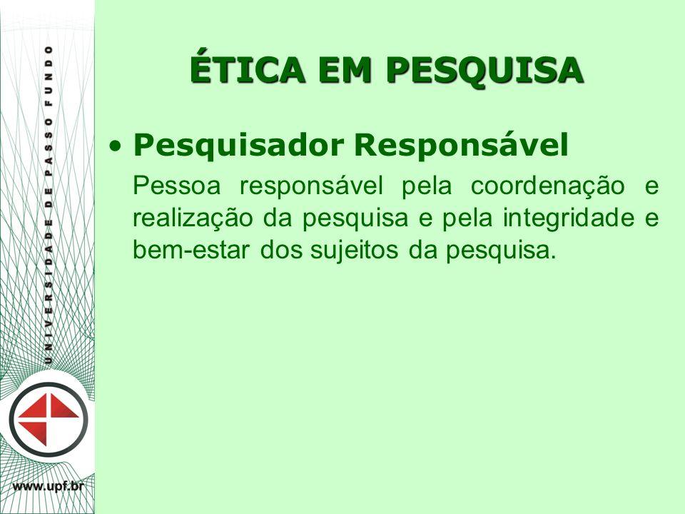 ÉTICA EM PESQUISA Pesquisador Responsável Pessoa responsável pela coordenação e realização da pesquisa e pela integridade e bem-estar dos sujeitos da