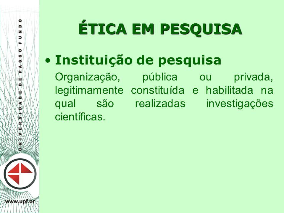ÉTICA EM PESQUISA Instituição de pesquisa Organização, pública ou privada, legitimamente constituída e habilitada na qual são realizadas investigações