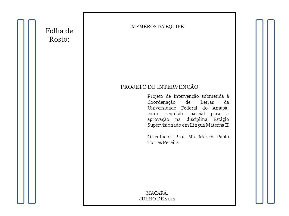 Folha de Rosto: PROJETO DE INTERVENÇÃO MEMBROS DA EQUIPE Projeto de Intervenção submetida à Coordenação de Letras da Universidade Federal do Amapá, como requisito parcial para a aprovação na disciplina Estágio Supervisionado em Língua Materna II Orientador: Prof.