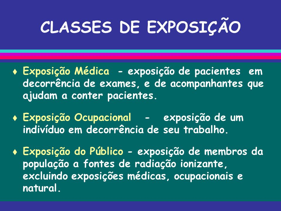 CLASSES DE EXPOSIÇÃO  Exposição Médica - exposição de pacientes em decorrência de exames, e de acompanhantes que ajudam a conter pacientes.  Exposiç