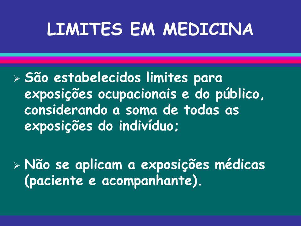 LIMITES EM MEDICINA  São estabelecidos limites para exposições ocupacionais e do público, considerando a soma de todas as exposições do indivíduo; 