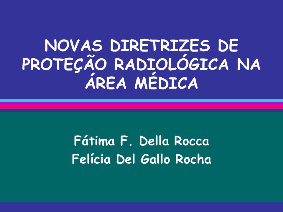 NOVAS DIRETRIZES DE PROTEÇÃO RADIOLÓGICA NA ÁREA MÉDICA Fátima F. Della Rocca Felícia Del Gallo Rocha