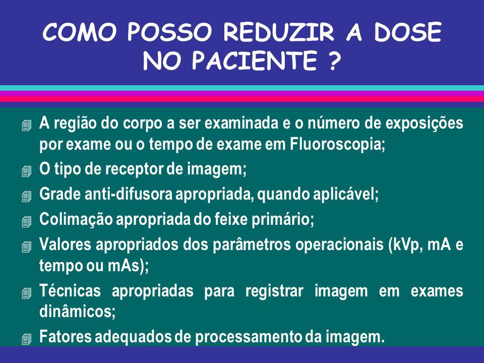 COMO POSSO REDUZIR A DOSE NO PACIENTE ? 4 A região do corpo a ser examinada e o número de exposições por exame ou o tempo de exame em Fluoroscopia; 4