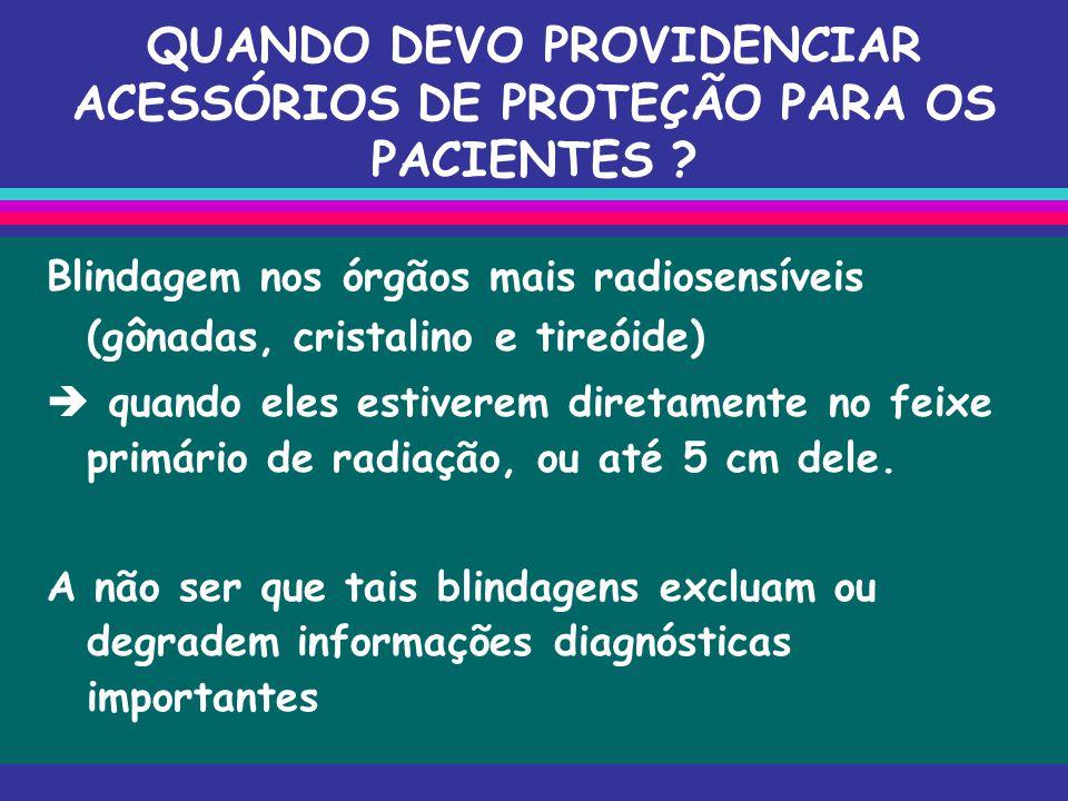 QUANDO DEVO PROVIDENCIAR ACESSÓRIOS DE PROTEÇÃO PARA OS PACIENTES ? Blindagem nos órgãos mais radiosensíveis (gônadas, cristalino e tireóide)  quando