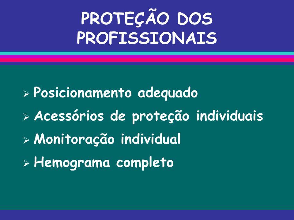 PROTEÇÃO DOS PROFISSIONAIS  Posicionamento adequado  Acessórios de proteção individuais  Monitoração individual  Hemograma completo