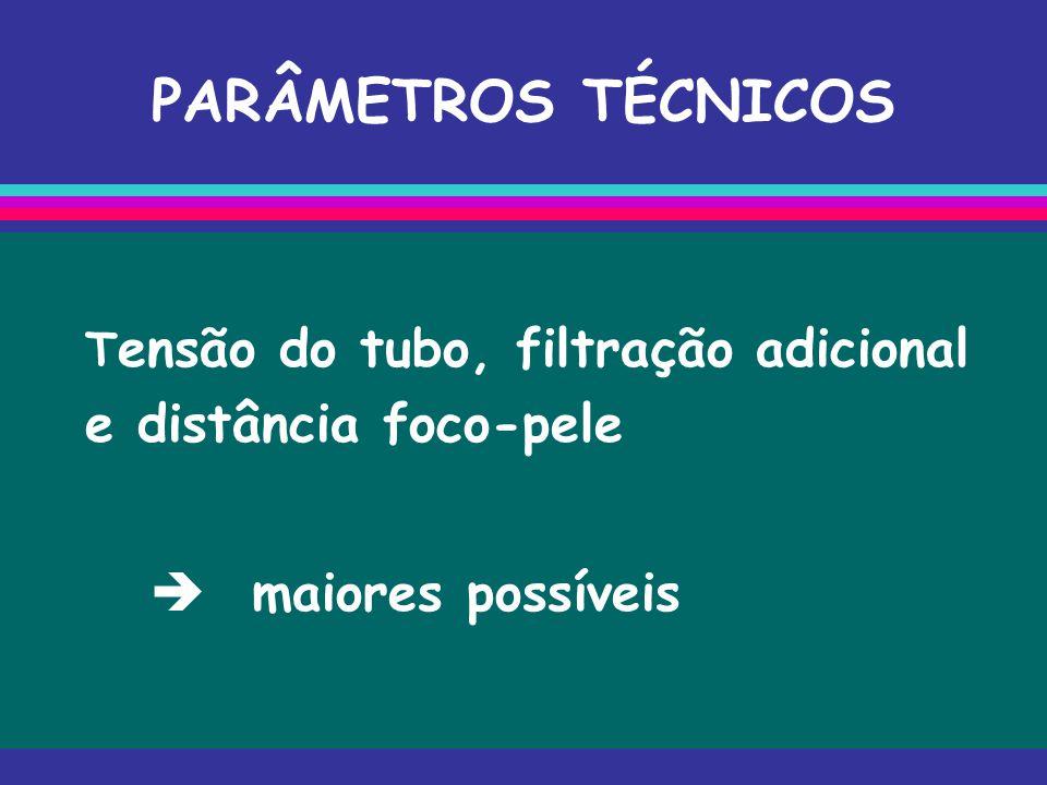 PARÂMETROS TÉCNICOS T ensão do tubo, filtração adicional e distância foco-pele  maiores possíveis