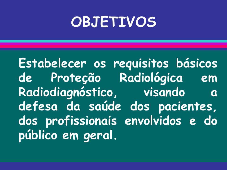 OBJETIVOS Estabelecer os requisitos básicos de Proteção Radiológica em Radiodiagnóstico, visando a defesa da saúde dos pacientes, dos profissionais en
