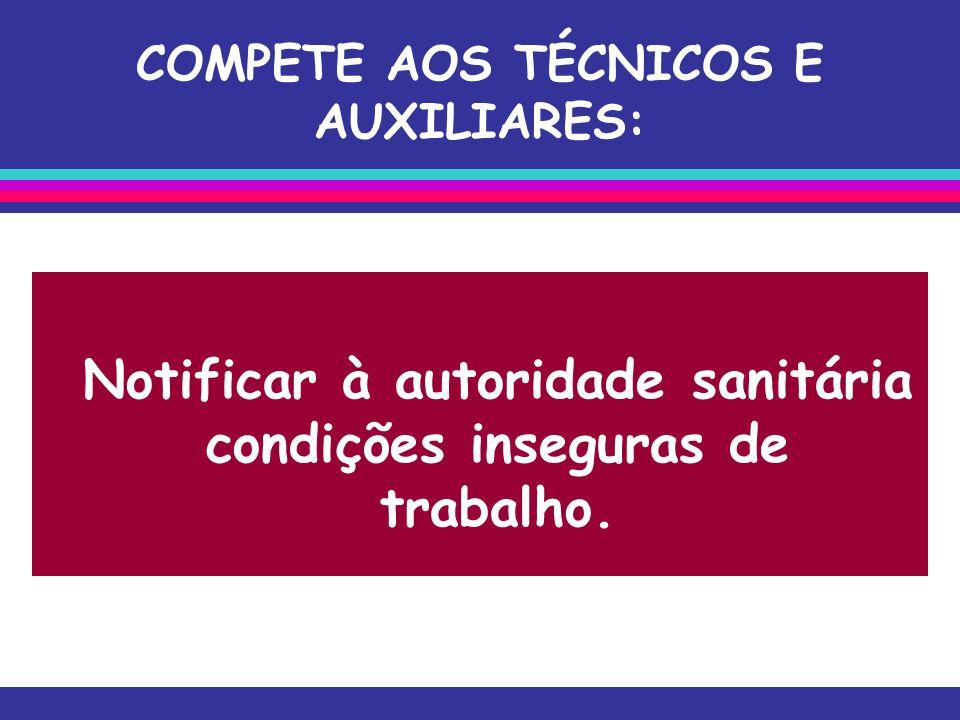 COMPETE AOS TÉCNICOS E AUXILIARES: Notificar à autoridade sanitária condições inseguras de trabalho.