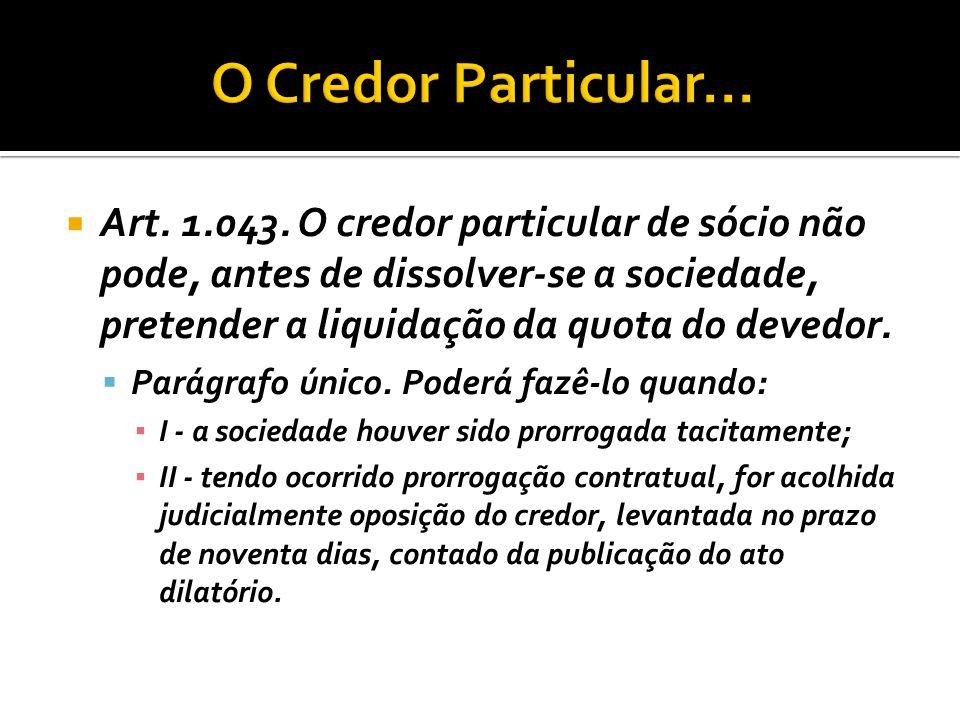  Art. 1.043. O credor particular de sócio não pode, antes de dissolver-se a sociedade, pretender a liquidação da quota do devedor.  Parágrafo único.