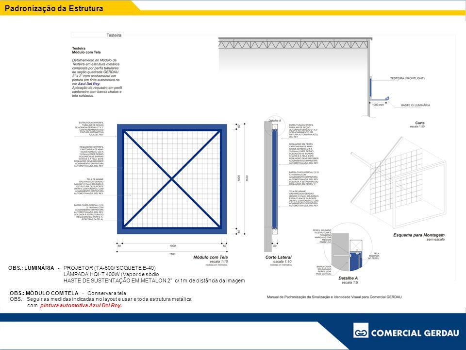 Padronização da Estrutura OBS.: LUMINÁRIA - PROJETOR (TA-500/ SOQUETE E-40) LÂMPADA HQI-T 400W (Vapor de sódio HASTE DE SUSTENTAÇÃO EM METALON 2 c/ 1m de distância da imagem OBS.: MÓDULO COM TELA - Conservar a tela OBS.: Seguir as medidas indicadas no layout e usar e toda estrutura metálica com pintura automotiva Azul Del Rey.