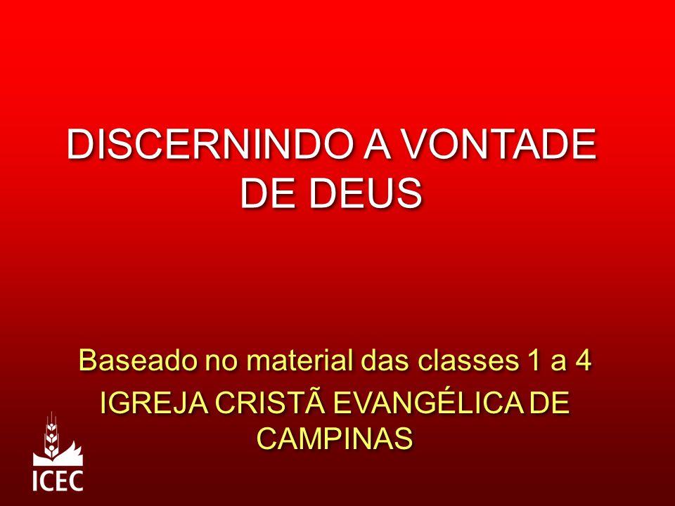 DISCERNINDO A VONTADE DE DEUS Baseado no material das classes 1 a 4 IGREJA CRISTÃ EVANGÉLICA DE CAMPINAS Baseado no material das classes 1 a 4 IGREJA CRISTÃ EVANGÉLICA DE CAMPINAS