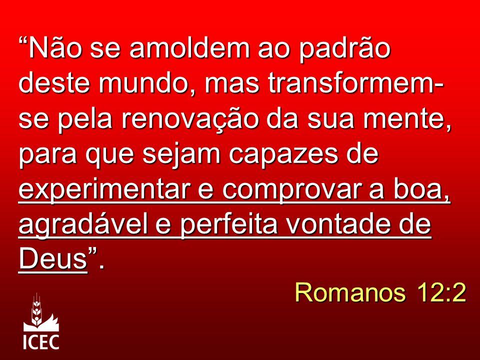 Não se amoldem ao padrão deste mundo, mas transformem- se pela renovação da sua mente, para que sejam capazes de experimentar e comprovar a boa, agradável e perfeita vontade de Deus .