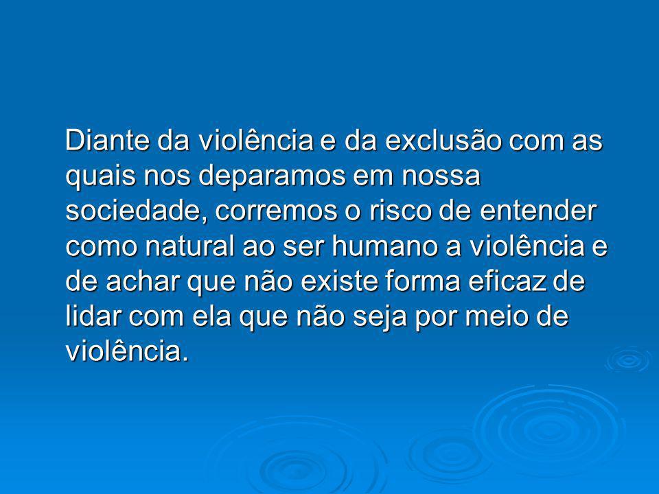 Diante da violência e da exclusão com as quais nos deparamos em nossa sociedade, corremos o risco de entender como natural ao ser humano a violência e