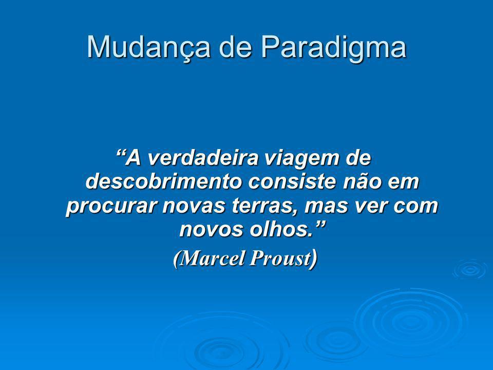 """Mudança de Paradigma """"A verdadeira viagem de descobrimento consiste não em procurar novas terras, mas ver com novos olhos."""" (Marcel Proust ) (Marcel P"""