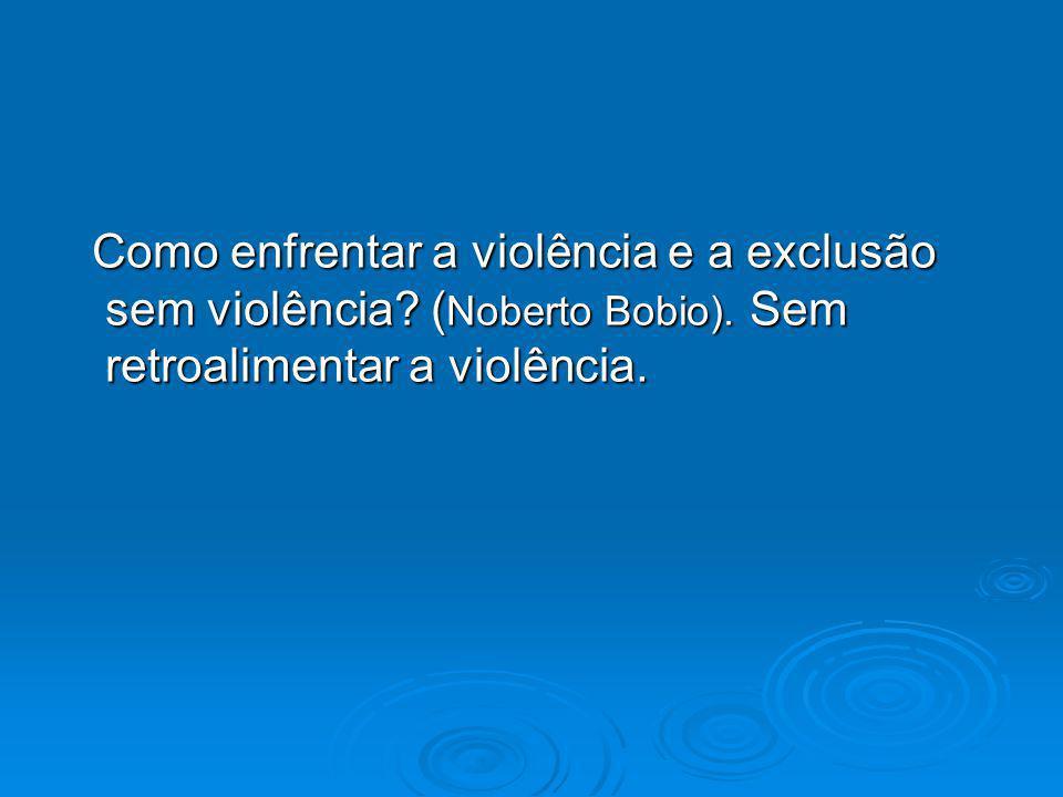 Como enfrentar a violência e a exclusão sem violência? ( Noberto Bobio). Sem retroalimentar a violência. Como enfrentar a violência e a exclusão sem v