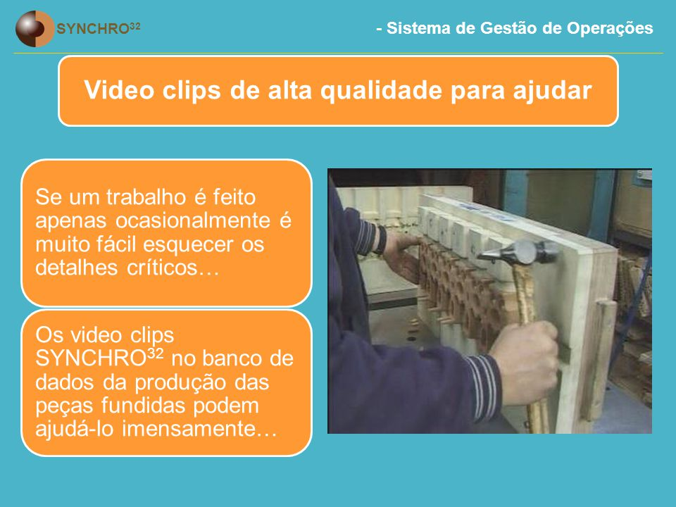 - Sistema de Gestão de Operações SYNCHRO 32 Video clips de alta qualidade para ajudar Se um trabalho é feito apenas ocasionalmente é muito fácil esquecer os detalhes críticos… Os video clips SYNCHRO 32 no banco de dados da produção das peças fundidas podem ajudá-lo imensamente…