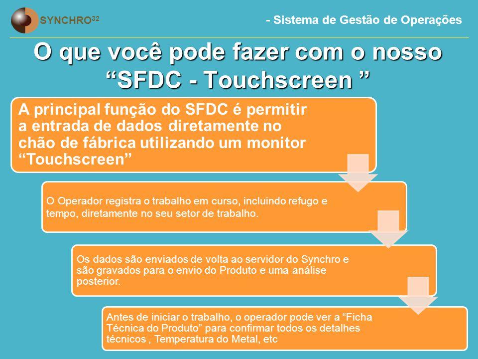 - Sistema de Gestão de Operações SYNCHRO 32 O que você pode fazer com o nosso SFDC - Touchscreen A principal função do SFDC é permitir a entrada de dados diretamente no chão de fábrica utilizando um monitor Touchscreen O Operador registra o trabalho em curso, incluindo refugo e tempo, diretamente no seu setor de trabalho.