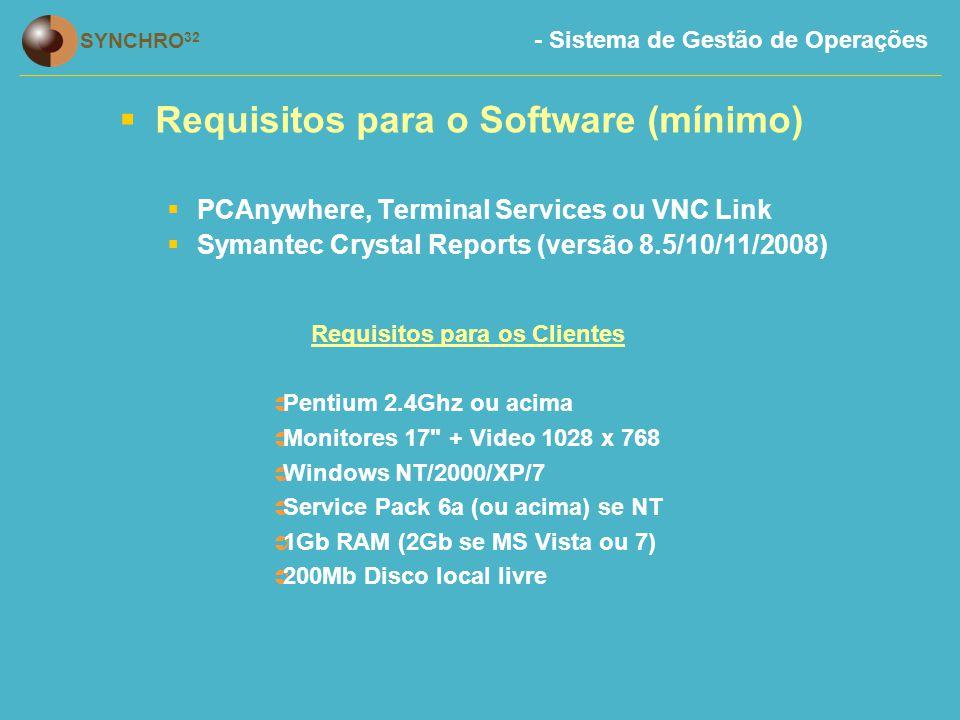 - Sistema de Gestão de Operações SYNCHRO 32  Requisitos para o Software (mínimo)  PCAnywhere, Terminal Services ou VNC Link  Symantec Crystal Reports (versão 8.5/10/11/2008) Requisitos para os Clientes  Pentium 2.4Ghz ou acima  Monitores 17 + Video 1028 x 768  Windows NT/2000/XP/7  Service Pack 6a (ou acima) se NT  1Gb RAM (2Gb se MS Vista ou 7)  200Mb Disco local livre