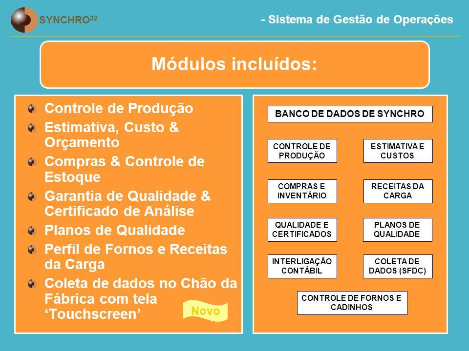 - Sistema de Gestão de Operações SYNCHRO 32 Controle de Produção Estimativa, Custo & Orçamento Compras & Controle de Estoque Garantia de Qualidade & Certificado de Análise Planos de Qualidade Perfil de Fornos e Receitas da Carga Coleta de dados no Chão da Fábrica com tela 'Touchscreen' Novo BANCO DE DADOS DE SYNCHRO CONTROLE DE PRODUÇÃO COMPRAS E INVENTÁRIO QUALIDADE E CERTIFICADOS INTERLIGAÇÃO CONTÁBIL ESTIMATIVA E CUSTOS COLETA DE DADOS (SFDC) CONTROLE DE FORNOS E CADINHOS RECEITAS DA CARGA PLANOS DE QUALIDADE Módulos incluídos: