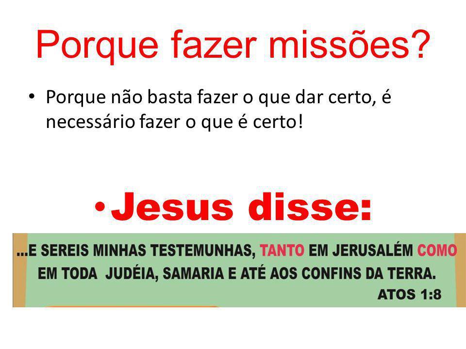 Porque fazer missões? Porque não basta fazer o que dar certo, é necessário fazer o que é certo! Jesus disse: