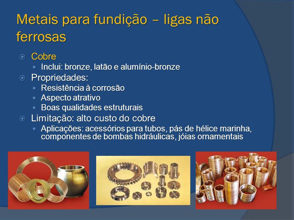 Metais para fundição – ligas não ferrosas  Cobre Inclui: bronze, latão e alumínio-bronze Inclui: bronze, latão e alumínio-bronze  Propriedades: Resi