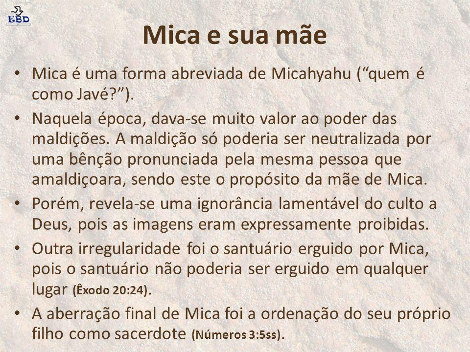 Mica e sua mãe Mica e sua mãe pareciam ser pessoas boas e moralistas, e talvez tivessem o desejo sincero de adorar a Deus, mas O desobedeceram ao seguir seus próprios caprichos, em vez de fazer a vontade do Senhor.