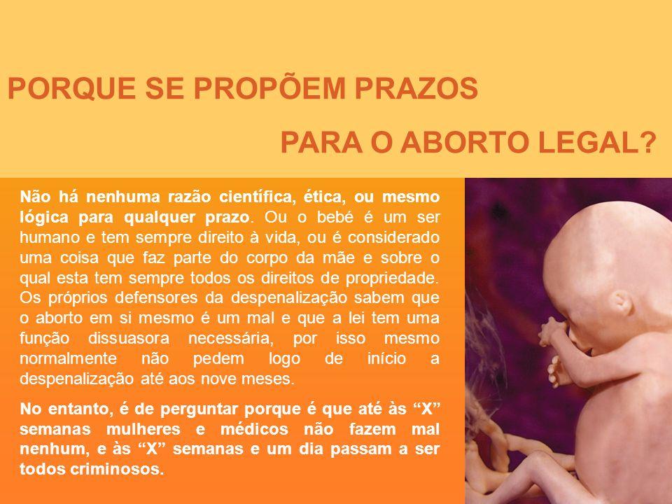 PORQUE SE PROPÕEM PRAZOS PARA O ABORTO LEGAL? Não há nenhuma razão científica, ética, ou mesmo lógica para qualquer prazo. Ou o bebé é um ser humano e