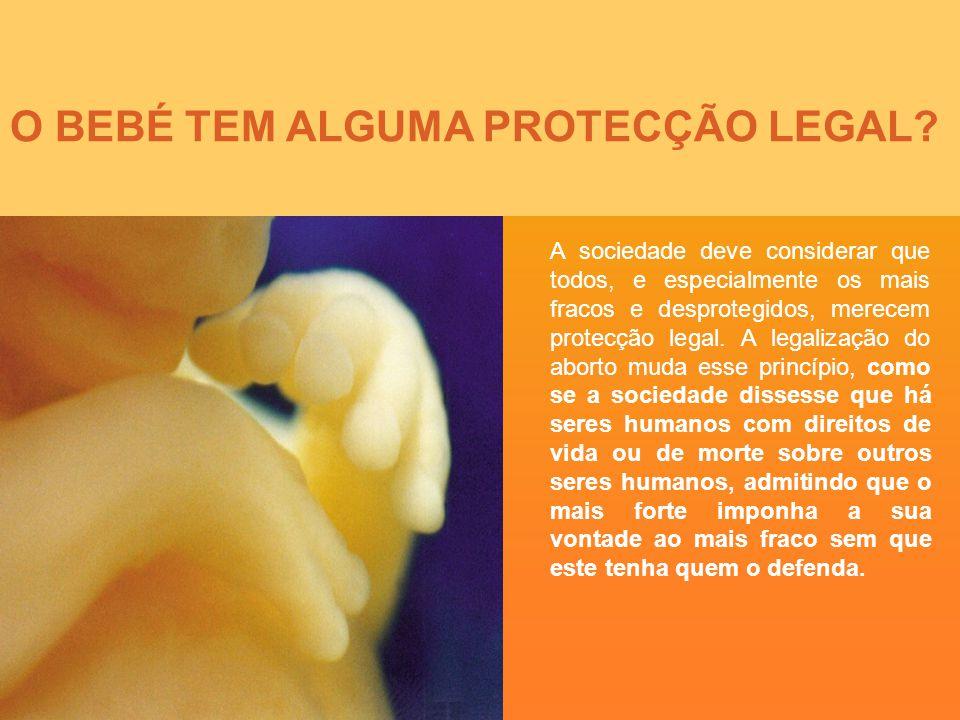 O BEBÉ TEM ALGUMA PROTECÇÃO LEGAL? A sociedade deve considerar que todos, e especialmente os mais fracos e desprotegidos, merecem protecção legal. A l
