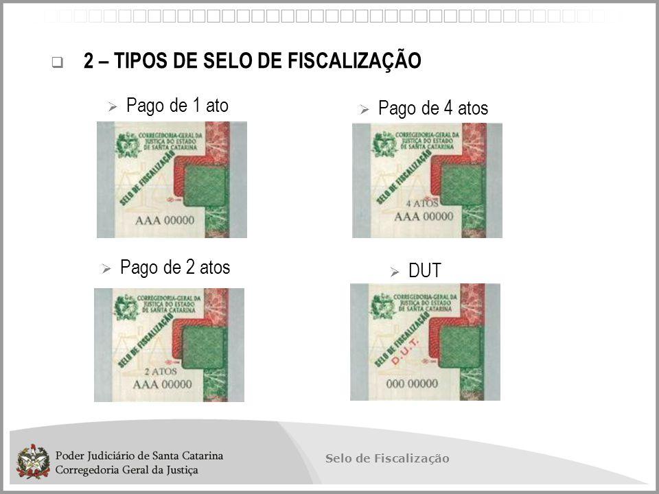 Selo de Fiscalização  2 – TIPOS DE SELO DE FISCALIZAÇÃO  Pago de 1 ato  Pago de 4 atos  Pago de 2 atos  DUT