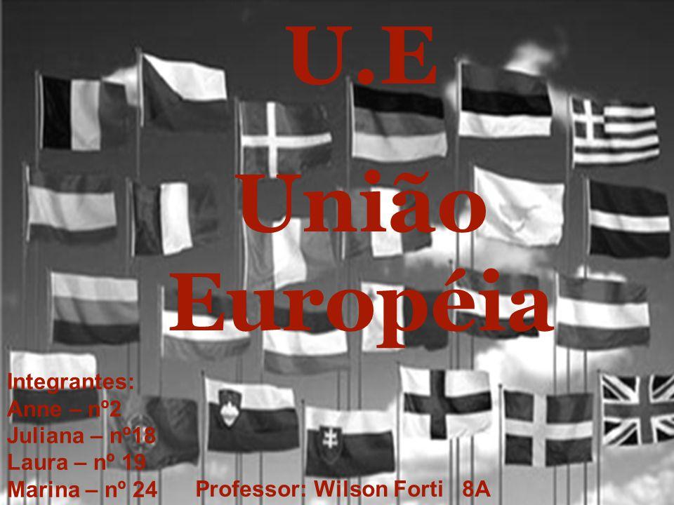 U.E União Européia Integrantes: Anne – nº2 Juliana – nº18 Laura – nº 19 Marina – nº 24 Professor: Wilson Forti 8A