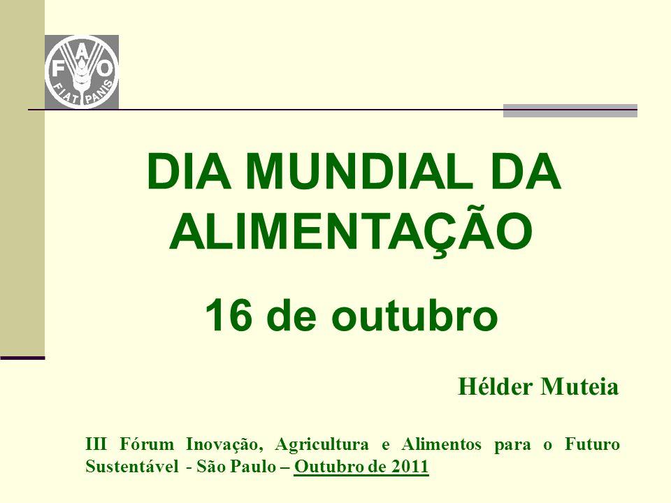 Hélder Muteia III Fórum Inovação, Agricultura e Alimentos para o Futuro Sustentável - São Paulo – Outubro de 2011 DIA MUNDIAL DA ALIMENTAÇÃO 16 de out