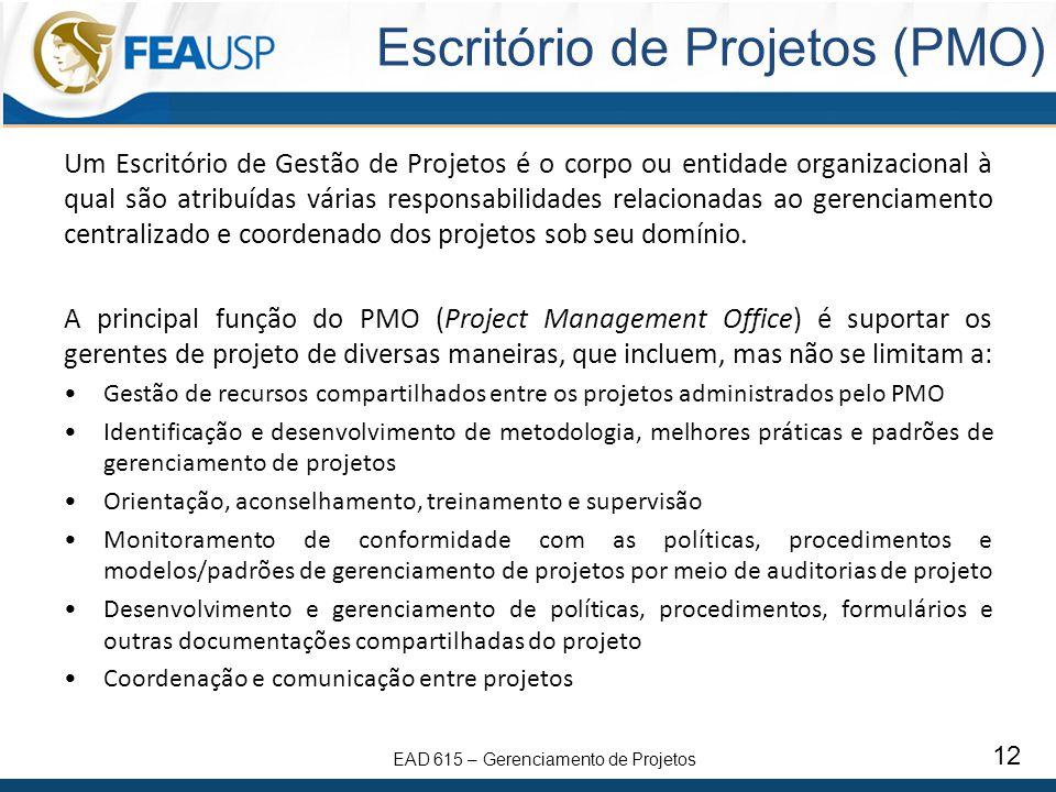 EAD 615 – Gerenciamento de Projetos 12 Escritório de Projetos (PMO) Um Escritório de Gestão de Projetos é o corpo ou entidade organizacional à qual são atribuídas várias responsabilidades relacionadas ao gerenciamento centralizado e coordenado dos projetos sob seu domínio.