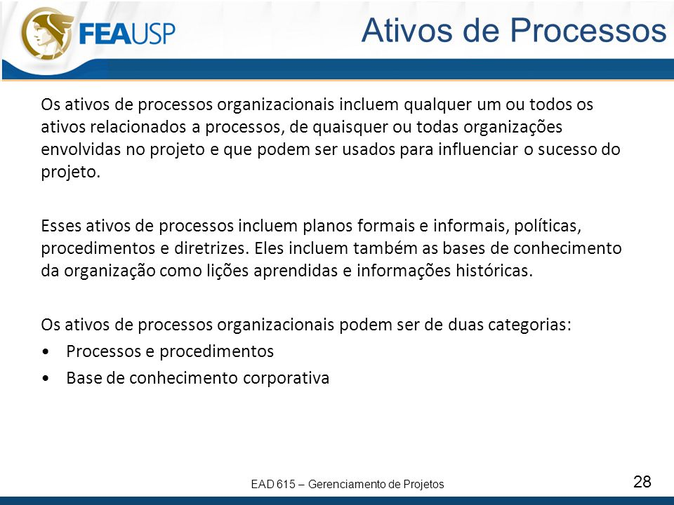 EAD 615 – Gerenciamento de Projetos 28 Ativos de Processos Os ativos de processos organizacionais incluem qualquer um ou todos os ativos relacionados a processos, de quaisquer ou todas organizações envolvidas no projeto e que podem ser usados para influenciar o sucesso do projeto.