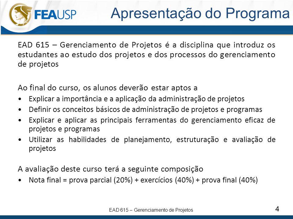 EAD 615 – Gerenciamento de Projetos 4 Apresentação do Programa EAD 615 – Gerenciamento de Projetos é a disciplina que introduz os estudantes ao estudo