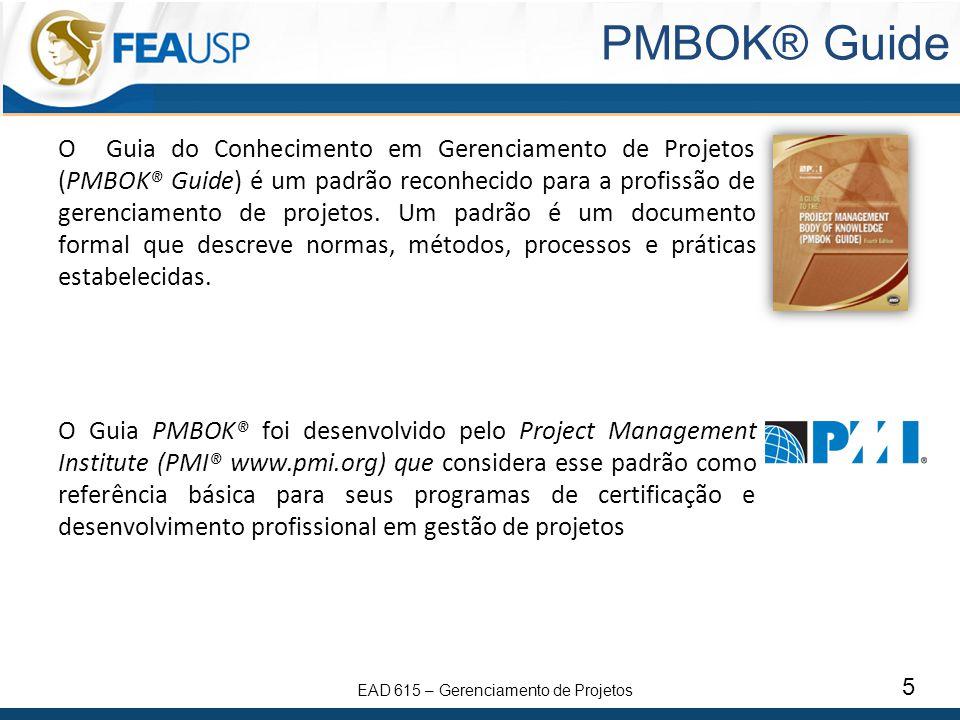 EAD 615 – Gerenciamento de Projetos 5 PMBOK® Guide O Guia do Conhecimento em Gerenciamento de Projetos (PMBOK® Guide) é um padrão reconhecido para a p