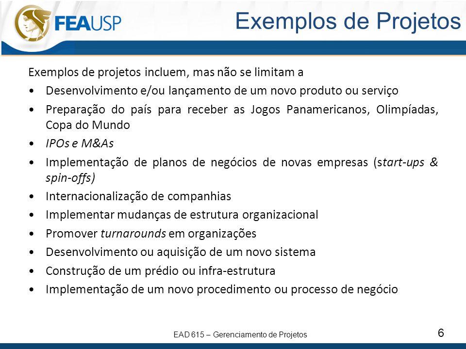 EAD 615 – Gerenciamento de Projetos 6 Exemplos de Projetos Exemplos de projetos incluem, mas não se limitam a Desenvolvimento e/ou lançamento de um novo produto ou serviço Preparação do país para receber as Jogos Panamericanos, Olimpíadas, Copa do Mundo IPOs e M&As Implementação de planos de negócios de novas empresas (start-ups & spin-offs) Internacionalização de companhias Implementar mudanças de estrutura organizacional Promover turnarounds em organizações Desenvolvimento ou aquisição de um novo sistema Construção de um prédio ou infra-estrutura Implementação de um novo procedimento ou processo de negócio