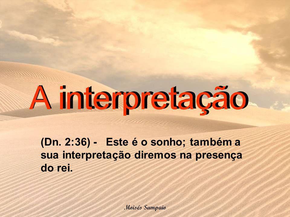 A interpretação (Dn. 2:36) - Este é o sonho; também a sua interpretação diremos na presença do rei. Moisés Sampaio