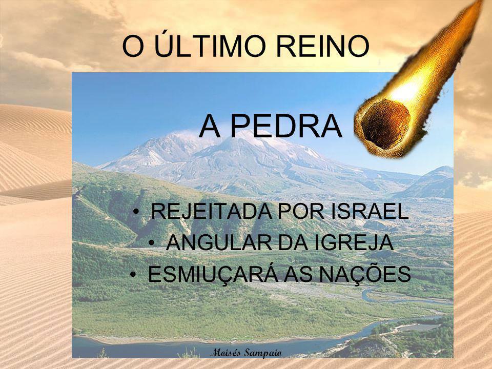 O ÚLTIMO REINO A PEDRA REJEITADA POR ISRAEL ANGULAR DA IGREJA ESMIUÇARÁ AS NAÇÕES Moisés Sampaio
