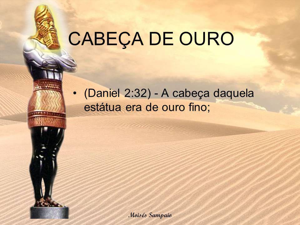 (Daniel 2:32) - A cabeça daquela estátua era de ouro fino; CABEÇA DE OURO Moisés Sampaio