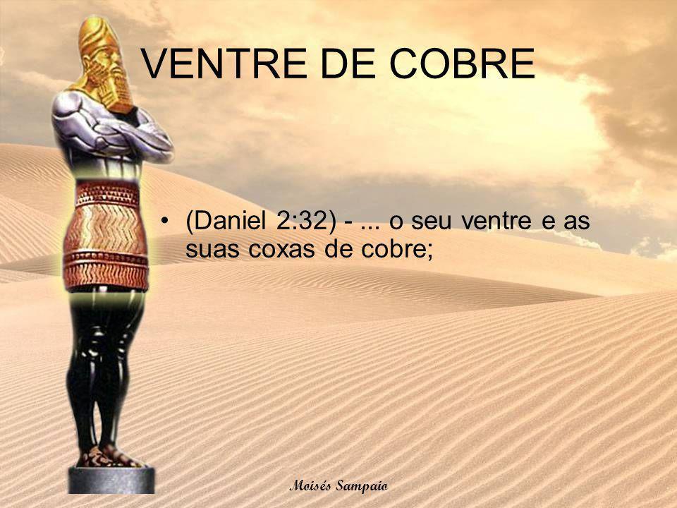 VENTRE DE COBRE (Daniel 2:32) -... o seu ventre e as suas coxas de cobre; Moisés Sampaio