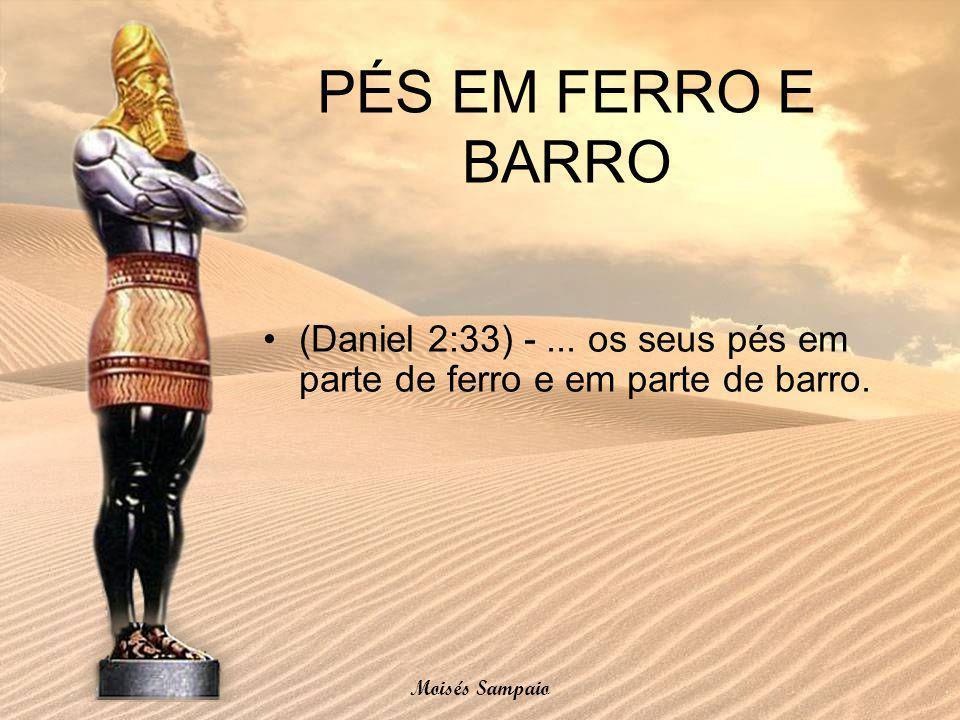 PÉS EM FERRO E BARRO (Daniel 2:33) -... os seus pés em parte de ferro e em parte de barro. Moisés Sampaio