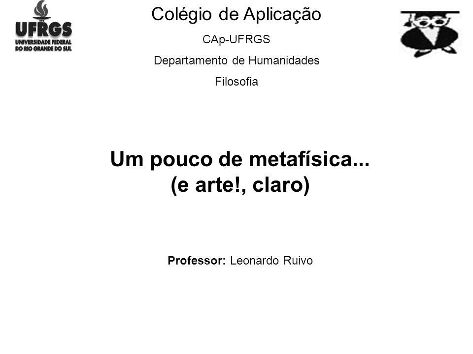 Colégio de Aplicação CAp-UFRGS Departamento de Humanidades Filosofia Um pouco de metafísica...