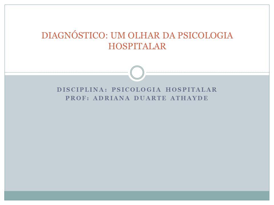 DISCIPLINA: PSICOLOGIA HOSPITALAR PROF: ADRIANA DUARTE ATHAYDE DIAGNÓSTICO: UM OLHAR DA PSICOLOGIA HOSPITALAR