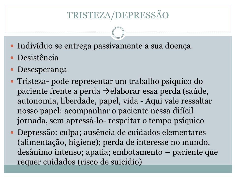 TRISTEZA/DEPRESSÃO Indivíduo se entrega passivamente a sua doença. Desistência Desesperança Tristeza- pode representar um trabalho psiquico do pacient
