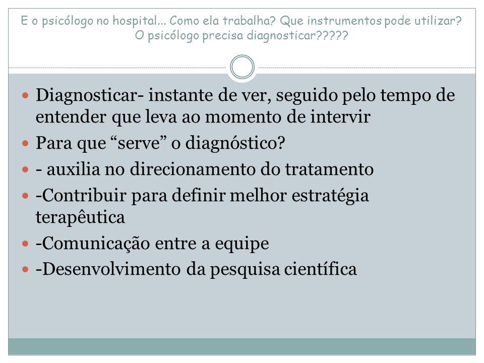 E o psicólogo no hospital... Como ela trabalha? Que instrumentos pode utilizar? O psicólogo precisa diagnosticar????? Diagnosticar- instante de ver, s
