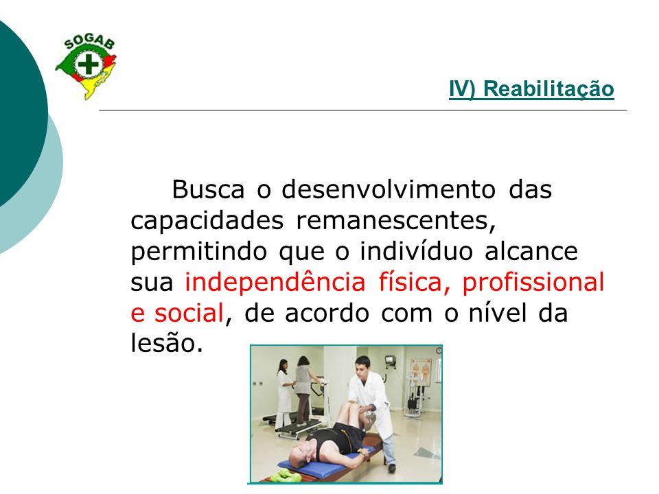 IV) Reabilitação Busca o desenvolvimento das capacidades remanescentes, permitindo que o indivíduo alcance sua independência física, profissional e so
